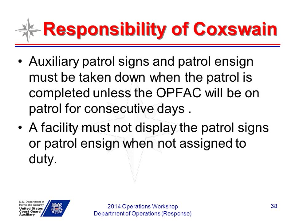 Responsibility of Coxswain Auxiliary patrol signs and patrol ensign must be taken down when the patrol is completed unless the OPFAC will be on patrol