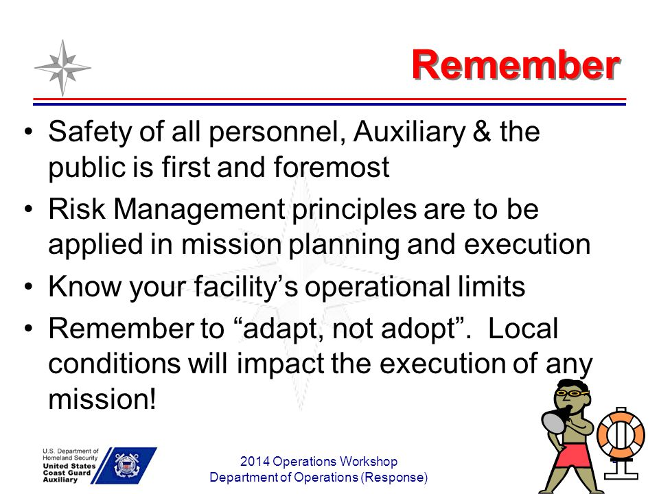 2014 Operations Workshop Department of Operations (Response) 4 Remember Safety of all personnel, Auxiliary & the public is first and foremost Risk Man