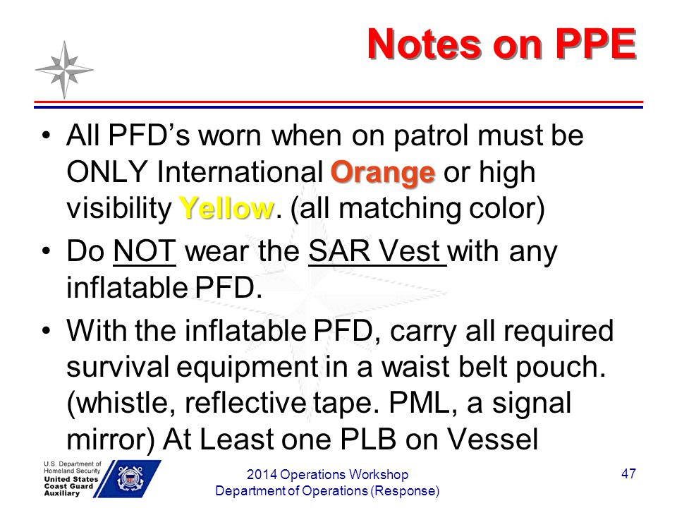 Notes on PPE Orange YellowAll PFD's worn when on patrol must be ONLY International Orange or high visibility Yellow. (all matching color) Do NOT wear