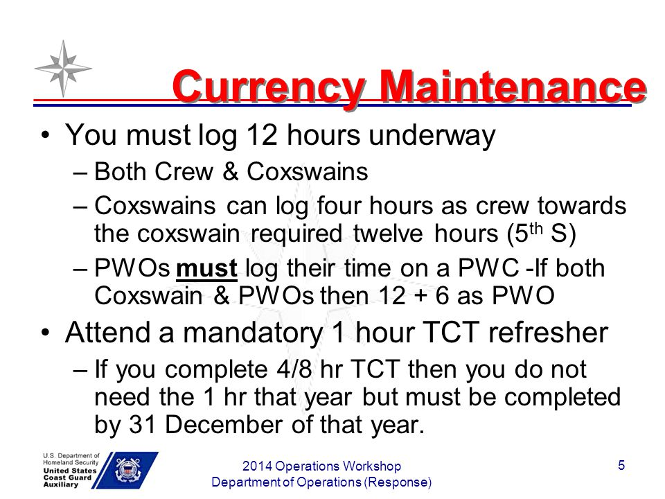 2014 Operations Workshop Department of Operations (Response) 5 Currency Maintenance You must log 12 hours underway –Both Crew & Coxswains –Coxswains c
