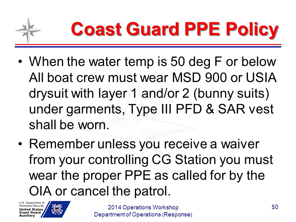 Coast Guard PPE Policy When the water temp is 50 deg F or below All boat crew must wear MSD 900 or USIA drysuit with layer 1 and/or 2 (bunny suits) un