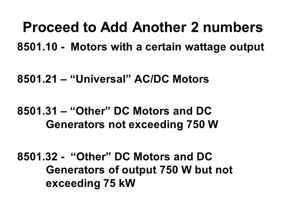 Proceed to Add Another 2 numbers 8501.10 - Motors with a certain wattage output 8501.21 – Universal AC/DC Motors 8501.31 – Other DC Motors and DC Generators not exceeding 750 W 8501.32 - Other DC Motors and DC Generators of output 750 W but not exceeding 75 kW