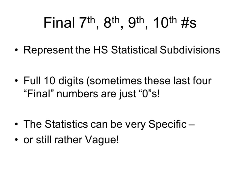 Final 7 th, 8 th, 9 th, 10 th #s Represent the HS Statistical Subdivisions Full 10 digits (sometimes these last four Final numbers are just 0 s.
