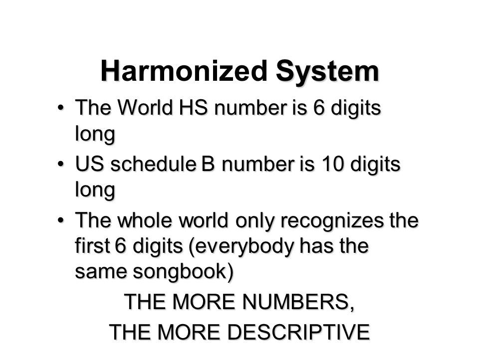 HSystem Harmonized System The World HS number is 6 digits longThe World HS number is 6 digits long US schedule B number is 10 digits longUS schedule B number is 10 digits long The whole world only recognizes the first 6 digits (everybody has the same songbook)The whole world only recognizes the first 6 digits (everybody has the same songbook) THE MORE NUMBERS, THE MORE DESCRIPTIVE