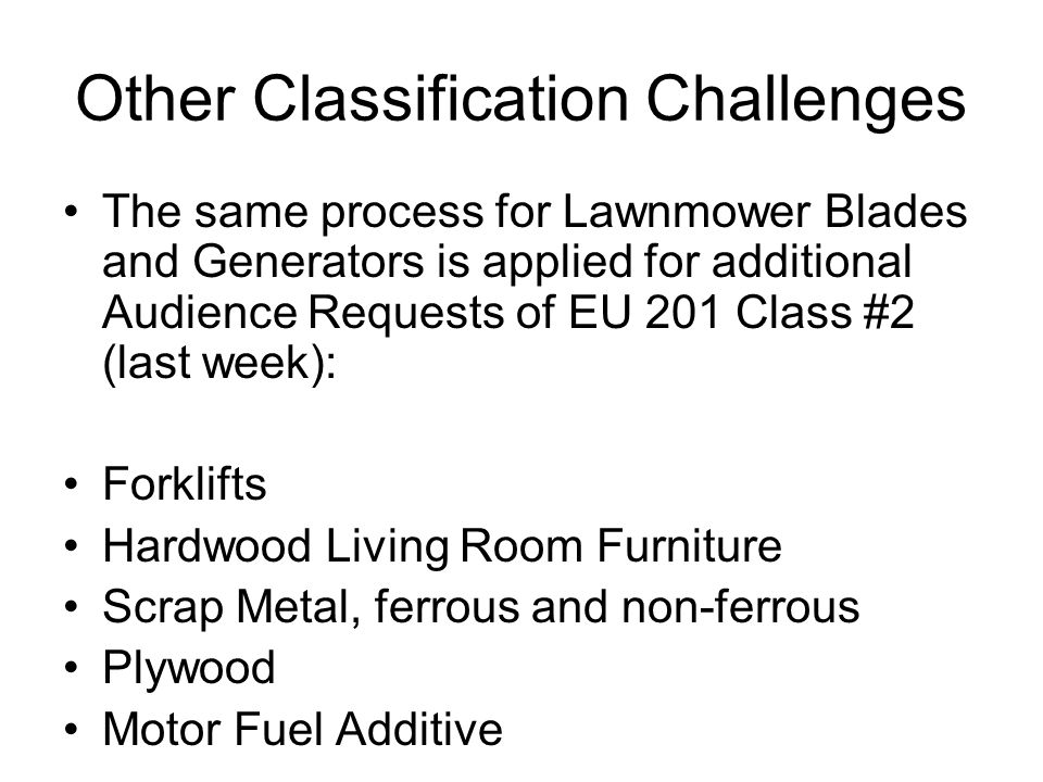 Other Classification Challenges The same process for Lawnmower Blades and Generators is applied for additional Audience Requests of EU 201 Class #2 (last week): Forklifts Hardwood Living Room Furniture Scrap Metal, ferrous and non-ferrous Plywood Motor Fuel Additive