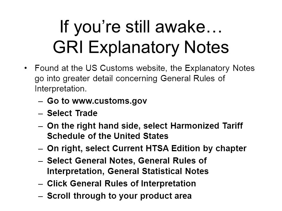 If you're still awake… GRI Explanatory Notes Found at the US Customs website, the Explanatory Notes go into greater detail concerning General Rules of Interpretation.