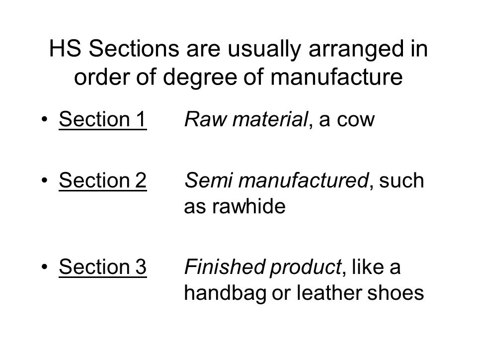HS Sections are usually arranged in order of degree of manufacture Section 1Raw material, a cow Section 2Semi manufactured, such as rawhide Section 3Finished product, like a handbag or leather shoes