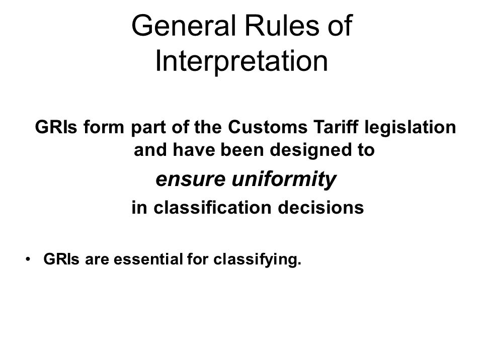 General Rules of Interpretation GRIs form part of the Customs Tariff legislation and have been designed to ensure uniformity in classification decisions GRIs are essential for classifying.