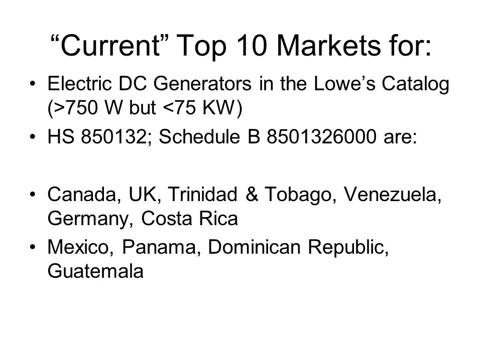 Current Top 10 Markets for: Electric DC Generators in the Lowe's Catalog (>750 W but <75 KW) HS 850132; Schedule B 8501326000 are: Canada, UK, Trinidad & Tobago, Venezuela, Germany, Costa Rica Mexico, Panama, Dominican Republic, Guatemala