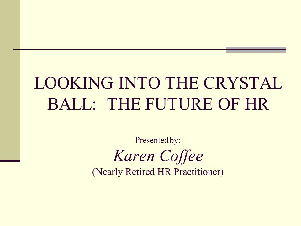 LOOKING INTO THE CRYSTAL BALL: THE FUTURE OF HR Presented by: Karen Coffee (Nearly Retired HR Practitioner)