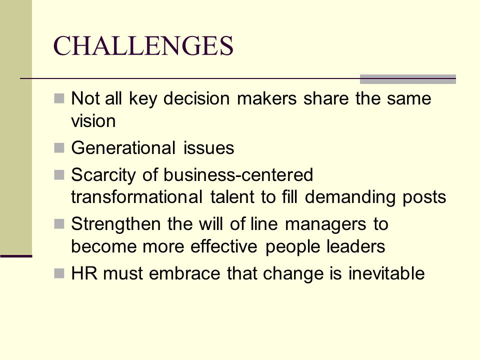 CHALLENGES Not all key decision makers share the same vision Generational issues Scarcity of business-centered transformational talent to fill demanding posts Strengthen the will of line managers to become more effective people leaders HR must embrace that change is inevitable