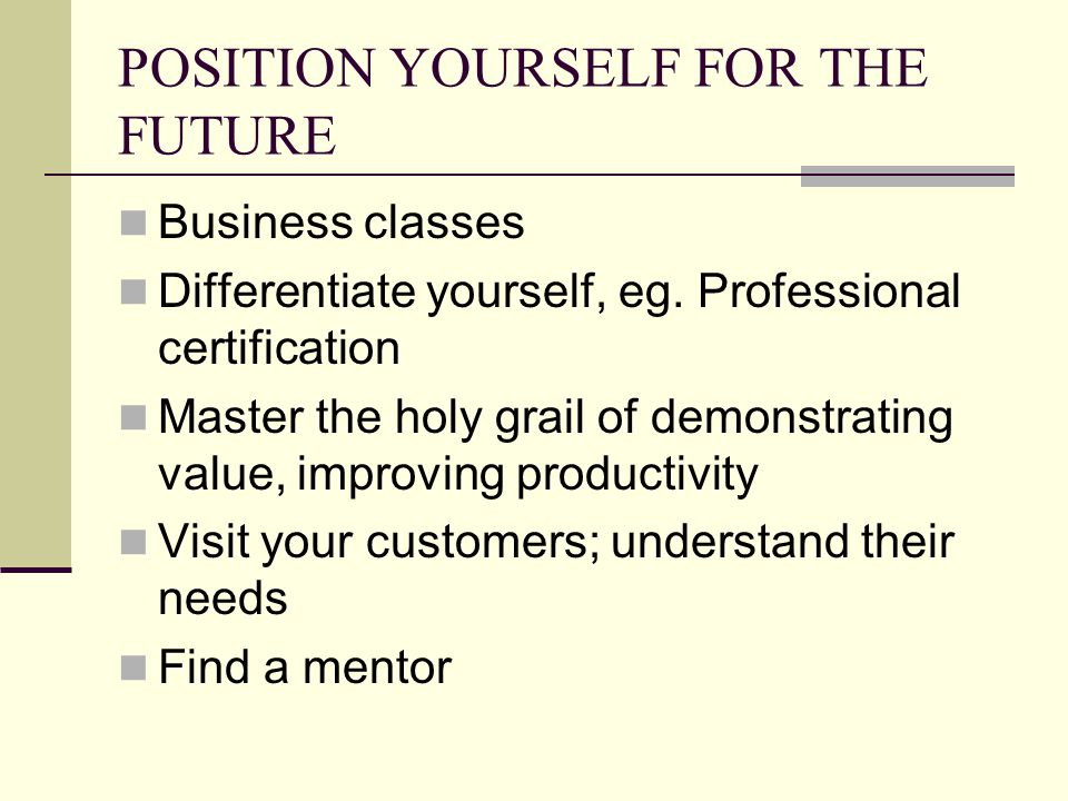 POSITION YOURSELF FOR THE FUTURE Business classes Differentiate yourself, eg.