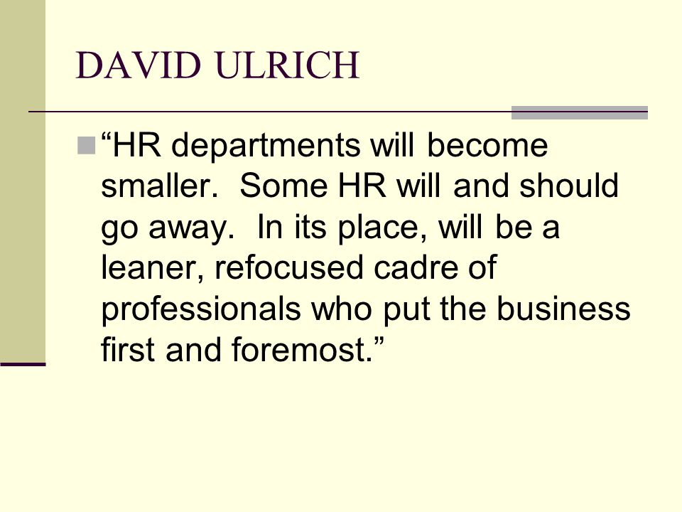 DAVID ULRICH HR departments will become smaller. Some HR will and should go away.
