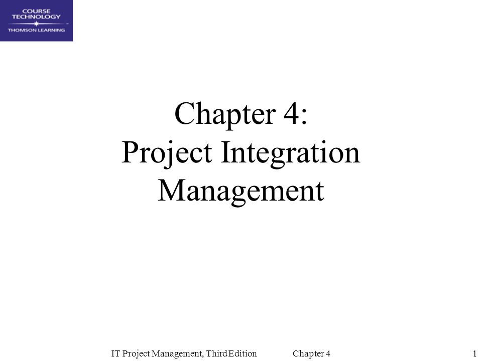 1IT Project Management, Third Edition Chapter 4 Chapter 4: Project Integration Management