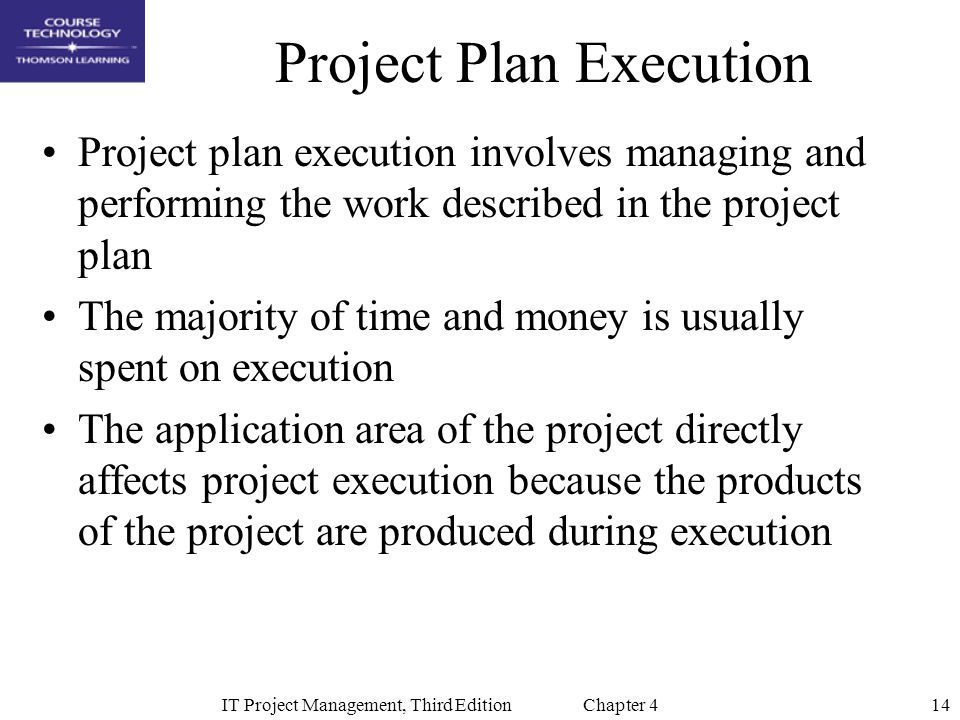 14IT Project Management, Third Edition Chapter 4 Project Plan Execution Project plan execution involves managing and performing the work described in