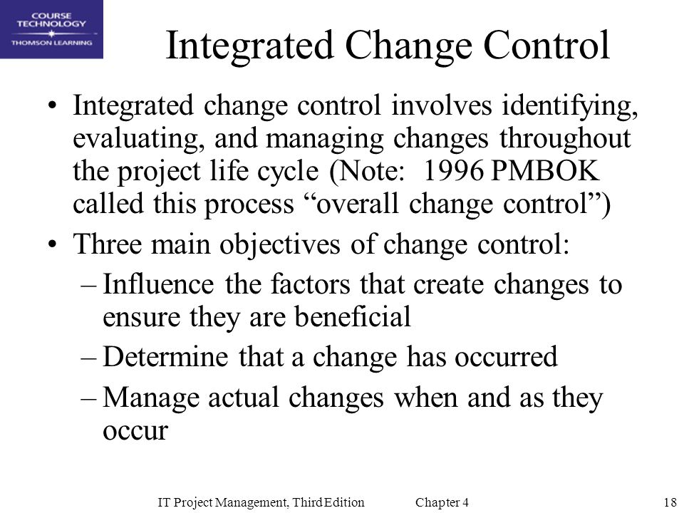 18IT Project Management, Third Edition Chapter 4 Integrated Change Control Integrated change control involves identifying, evaluating, and managing changes throughout the project life cycle (Note: 1996 PMBOK called this process overall change control ) Three main objectives of change control: –Influence the factors that create changes to ensure they are beneficial –Determine that a change has occurred –Manage actual changes when and as they occur