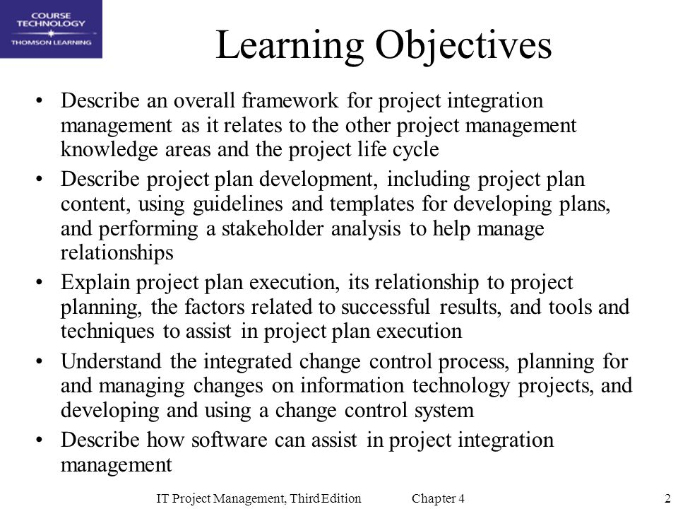 2IT Project Management, Third Edition Chapter 4 Learning Objectives Describe an overall framework for project integration management as it relates to the other project management knowledge areas and the project life cycle Describe project plan development, including project plan content, using guidelines and templates for developing plans, and performing a stakeholder analysis to help manage relationships Explain project plan execution, its relationship to project planning, the factors related to successful results, and tools and techniques to assist in project plan execution Understand the integrated change control process, planning for and managing changes on information technology projects, and developing and using a change control system Describe how software can assist in project integration management