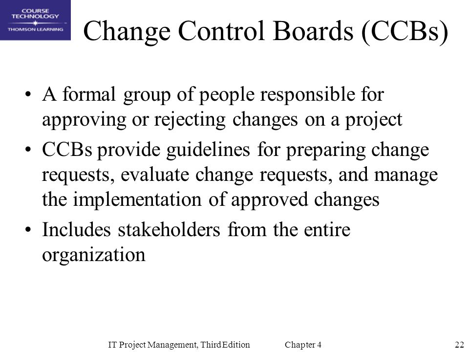 22IT Project Management, Third Edition Chapter 4 Change Control Boards (CCBs) A formal group of people responsible for approving or rejecting changes