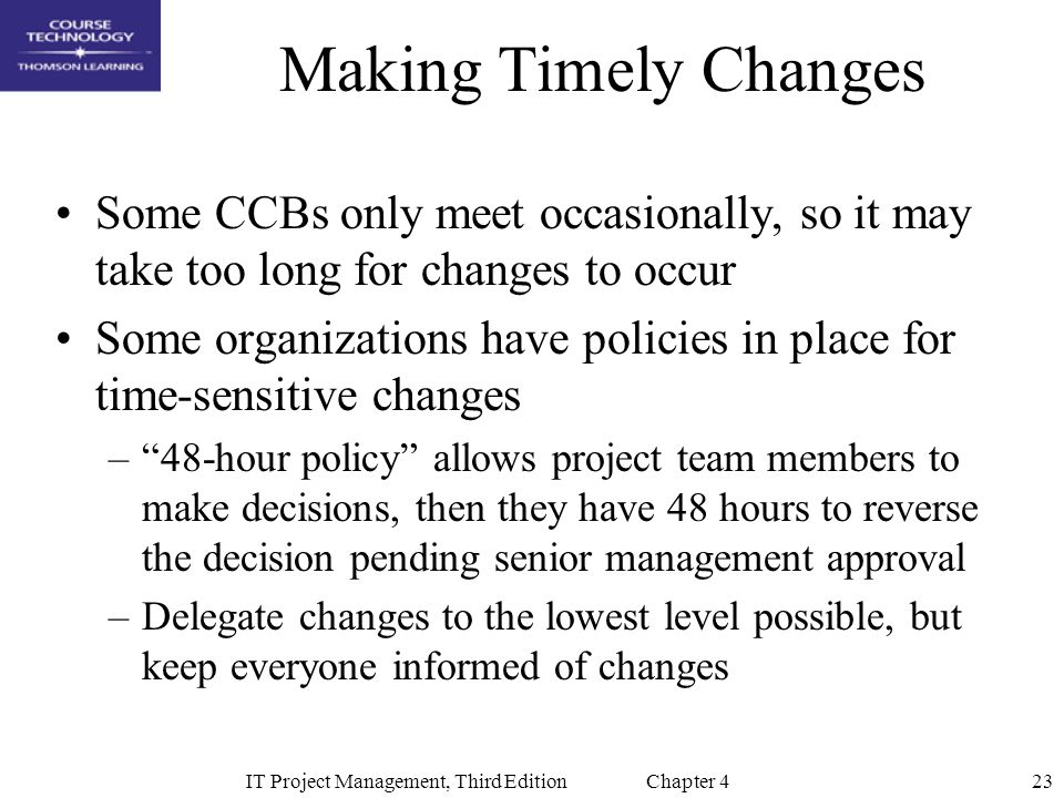 23IT Project Management, Third Edition Chapter 4 Making Timely Changes Some CCBs only meet occasionally, so it may take too long for changes to occur Some organizations have policies in place for time-sensitive changes – 48-hour policy allows project team members to make decisions, then they have 48 hours to reverse the decision pending senior management approval –Delegate changes to the lowest level possible, but keep everyone informed of changes