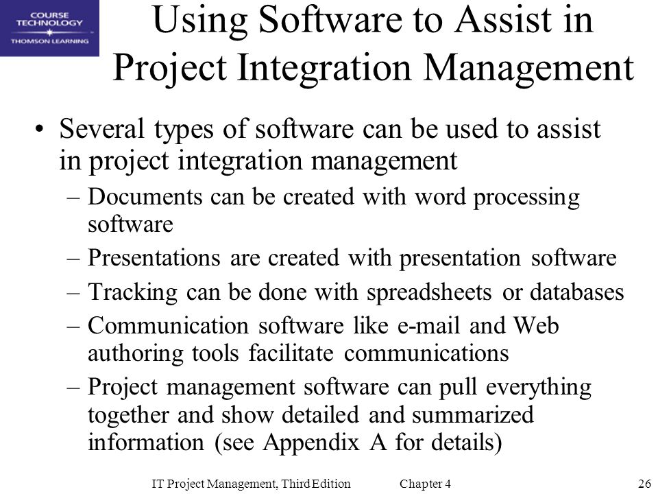 26IT Project Management, Third Edition Chapter 4 Using Software to Assist in Project Integration Management Several types of software can be used to assist in project integration management –Documents can be created with word processing software –Presentations are created with presentation software –Tracking can be done with spreadsheets or databases –Communication software like e-mail and Web authoring tools facilitate communications –Project management software can pull everything together and show detailed and summarized information (see Appendix A for details)
