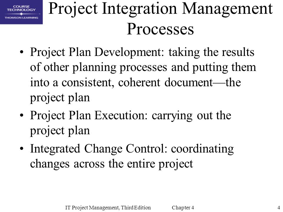 4IT Project Management, Third Edition Chapter 4 Project Integration Management Processes Project Plan Development: taking the results of other planning processes and putting them into a consistent, coherent document—the project plan Project Plan Execution: carrying out the project plan Integrated Change Control: coordinating changes across the entire project