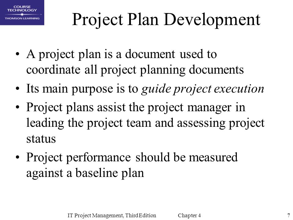 7IT Project Management, Third Edition Chapter 4 Project Plan Development A project plan is a document used to coordinate all project planning documents Its main purpose is to guide project execution Project plans assist the project manager in leading the project team and assessing project status Project performance should be measured against a baseline plan