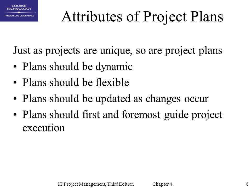 8IT Project Management, Third Edition Chapter 4 Attributes of Project Plans Just as projects are unique, so are project plans Plans should be dynamic Plans should be flexible Plans should be updated as changes occur Plans should first and foremost guide project execution