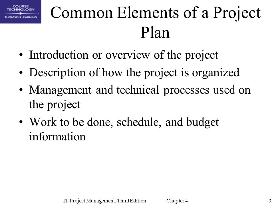 9IT Project Management, Third Edition Chapter 4 Common Elements of a Project Plan Introduction or overview of the project Description of how the proje