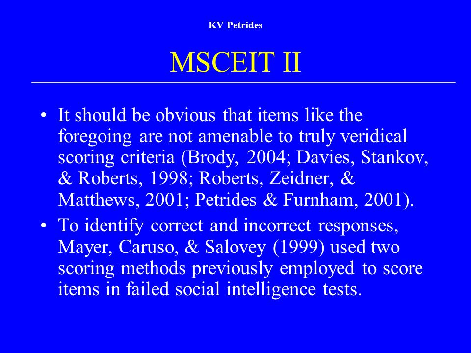 KV Petrides MSCEIT II It should be obvious that items like the foregoing are not amenable to truly veridical scoring criteria (Brody, 2004; Davies, Stankov, & Roberts, 1998; Roberts, Zeidner, & Matthews, 2001; Petrides & Furnham, 2001).