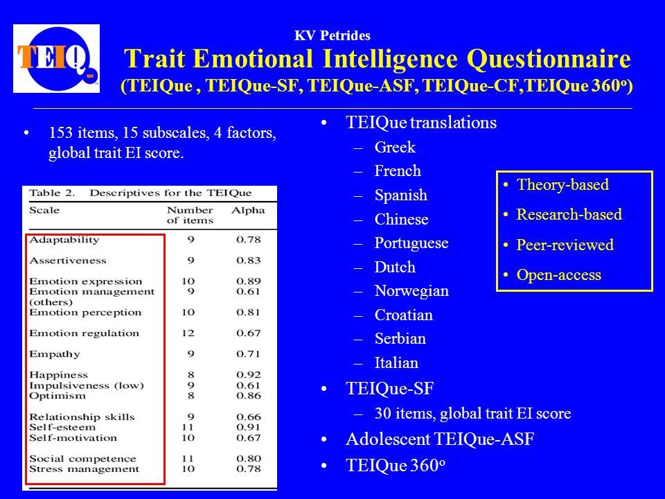 KV Petrides Trait Emotional Intelligence Questionnaire (TEIQue, TEIQue-SF, TEIQue-ASF, TEIQue-CF,TEIQue 360 o ) 153 items, 15 subscales, 4 factors, global trait EI score.
