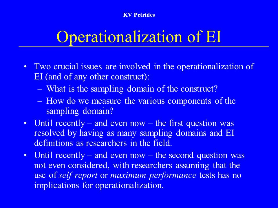 KV Petrides Operationalization of EI Two crucial issues are involved in the operationalization of EI (and of any other construct): –What is the sampli