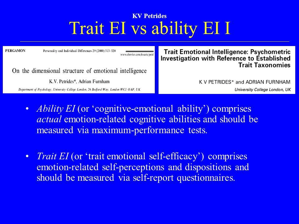 KV Petrides Trait EI vs ability EI I Ability EI (or 'cognitive-emotional ability') comprises actual emotion-related cognitive abilities and should be