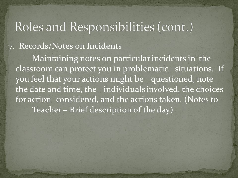 7. Records/Notes on Incidents Maintaining notes on particular incidents in the classroom can protect you in problematic situations. If you feel that y