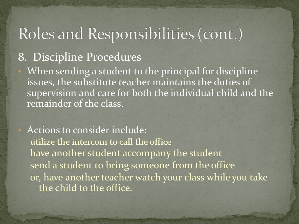 8. Discipline Procedures When sending a student to the principal for discipline issues, the substitute teacher maintains the duties of supervision and