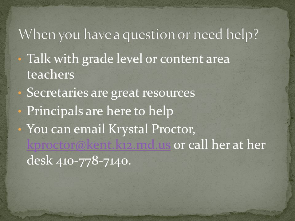 Talk with grade level or content area teachers Secretaries are great resources Principals are here to help You can email Krystal Proctor, kproctor@ken