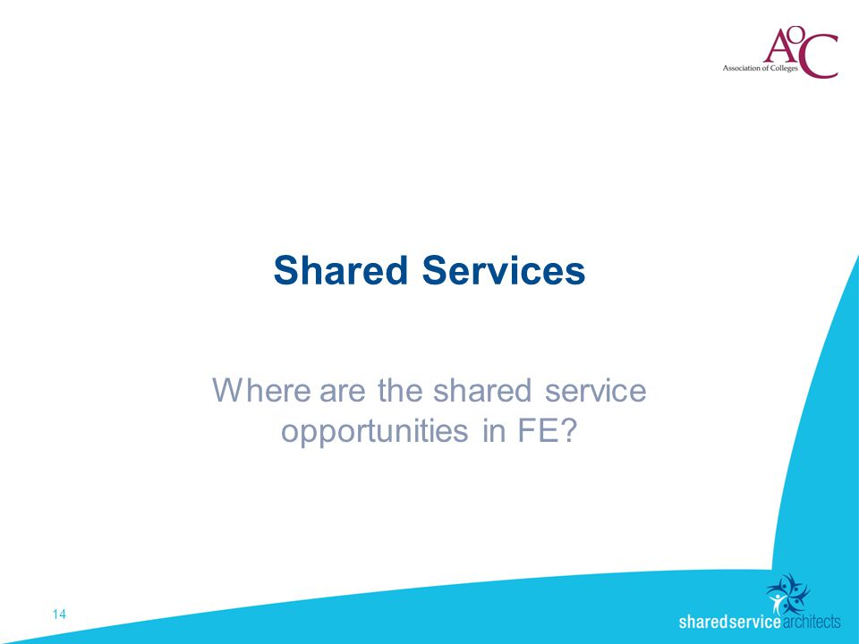 Shared Services Where are the shared service opportunities in FE 14