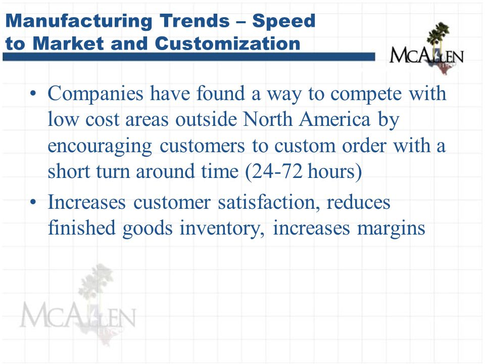 Companies have found a way to compete with low cost areas outside North America by encouraging customers to custom order with a short turn around time (24-72 hours) Increases customer satisfaction, reduces finished goods inventory, increases margins Manufacturing Trends – Speed to Market and Customization