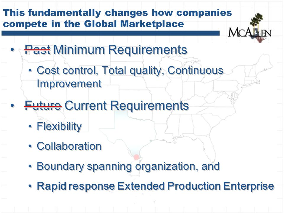This fundamentally changes how companies compete in the Global Marketplace Past Minimum Requirements Cost control, Total quality, Continuous Improvement Future Current Requirements Flexibility Collaboration Boundary spanning organization, and Rapid response Extended Production Enterprise Past Minimum Requirements Cost control, Total quality, Continuous Improvement Future Current Requirements Flexibility Collaboration Boundary spanning organization, and Rapid response Extended Production Enterprise