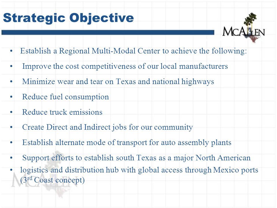 Establish a Regional Multi-Modal Center to achieve the following: Improve the cost competitiveness of our local manufacturers Minimize wear and tear on Texas and national highways Reduce fuel consumption Reduce truck emissions Create Direct and Indirect jobs for our community Establish alternate mode of transport for auto assembly plants Support efforts to establish south Texas as a major North American logistics and distribution hub with global access through Mexico ports (3 rd Coast concept) Strategic Objective