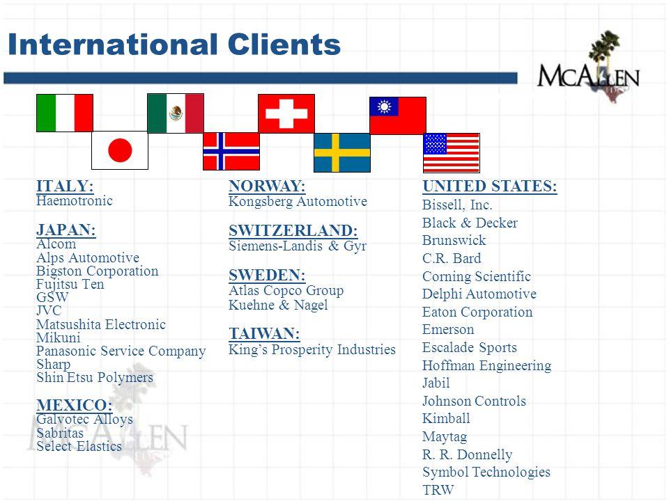 International Clients ITALY: Haemotronic JAPAN: Alcom Alps Automotive Bigston Corporation Fujitsu Ten GSW JVC Matsushita Electronic Mikuni Panasonic Service Company Sharp Shin Etsu Polymers MEXICO: Galvotec Alloys Sabritas Select Elastics NORWAY: Kongsberg Automotive SWITZERLAND: Siemens-Landis & Gyr SWEDEN: Atlas Copco Group Kuehne & Nagel TAIWAN: King's Prosperity Industries UNITED STATES: Bissell, Inc.