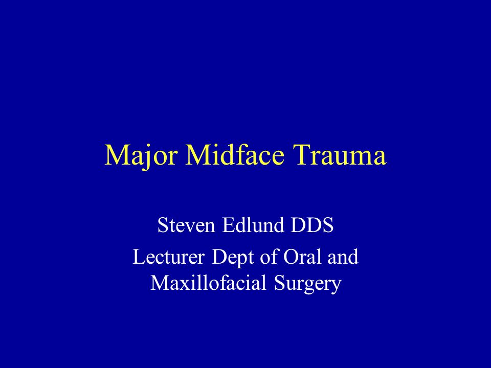 Major Midface Trauma Steven Edlund DDS Lecturer Dept of Oral and Maxillofacial Surgery