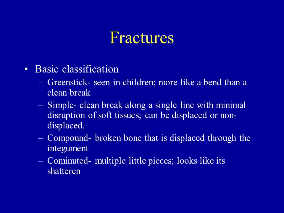 Fractures Basic classification –Greenstick- seen in children; more like a bend than a clean break –Simple- clean break along a single line with minimal disruption of soft tissues; can be displaced or non- displaced.
