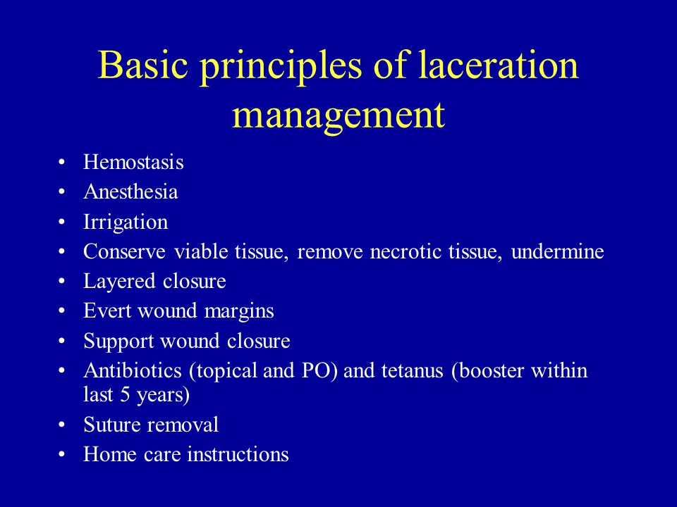 Basic principles of laceration management Hemostasis Anesthesia Irrigation Conserve viable tissue, remove necrotic tissue, undermine Layered closure Evert wound margins Support wound closure Antibiotics (topical and PO) and tetanus (booster within last 5 years) Suture removal Home care instructions