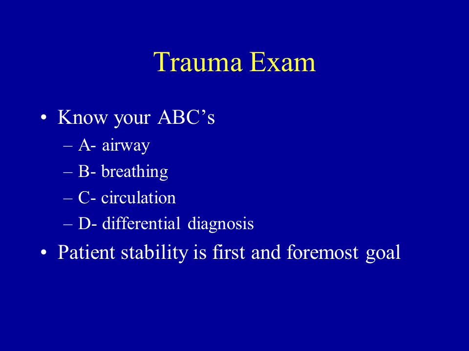 Trauma Exam Know your ABC's –A- airway –B- breathing –C- circulation –D- differential diagnosis Patient stability is first and foremost goal