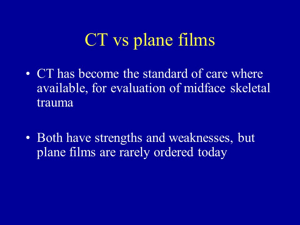 CT vs plane films CT has become the standard of care where available, for evaluation of midface skeletal trauma Both have strengths and weaknesses, but plane films are rarely ordered today