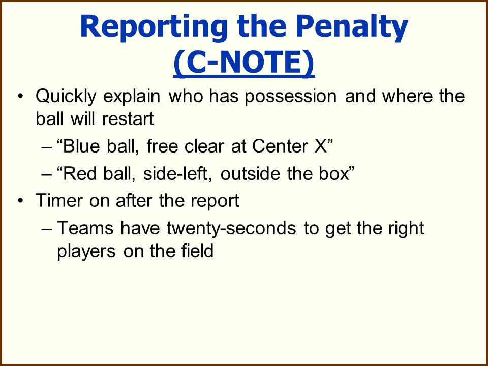 Reporting the Penalty (C-NOTE) Announce the following information to the table: –Color of the offending player's uniform –Number of the player –Offense/Foul the player committed (give signal) –Time to be served (give T signal if 30 second technical foul) –Explanation (optional)