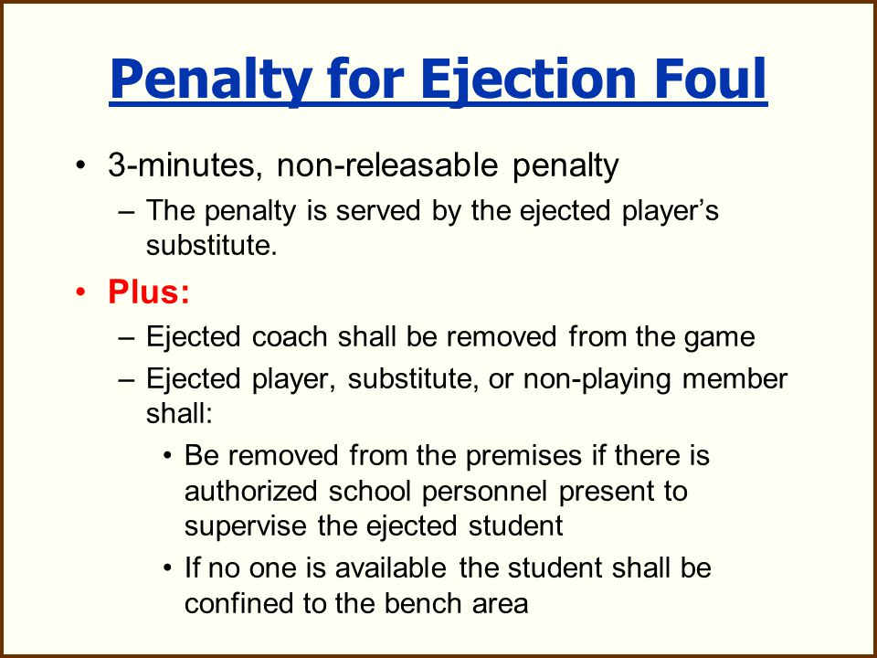 Ejection Foul Automatic ejection for: –Second non-releasable unsportsmanlike foul –Deliberately striking or attempting to strike an opponent / fighting –Leaving the bench area during an altercation on the field –Use of tobacco or smokeless tobacco –Flagrant misconduct