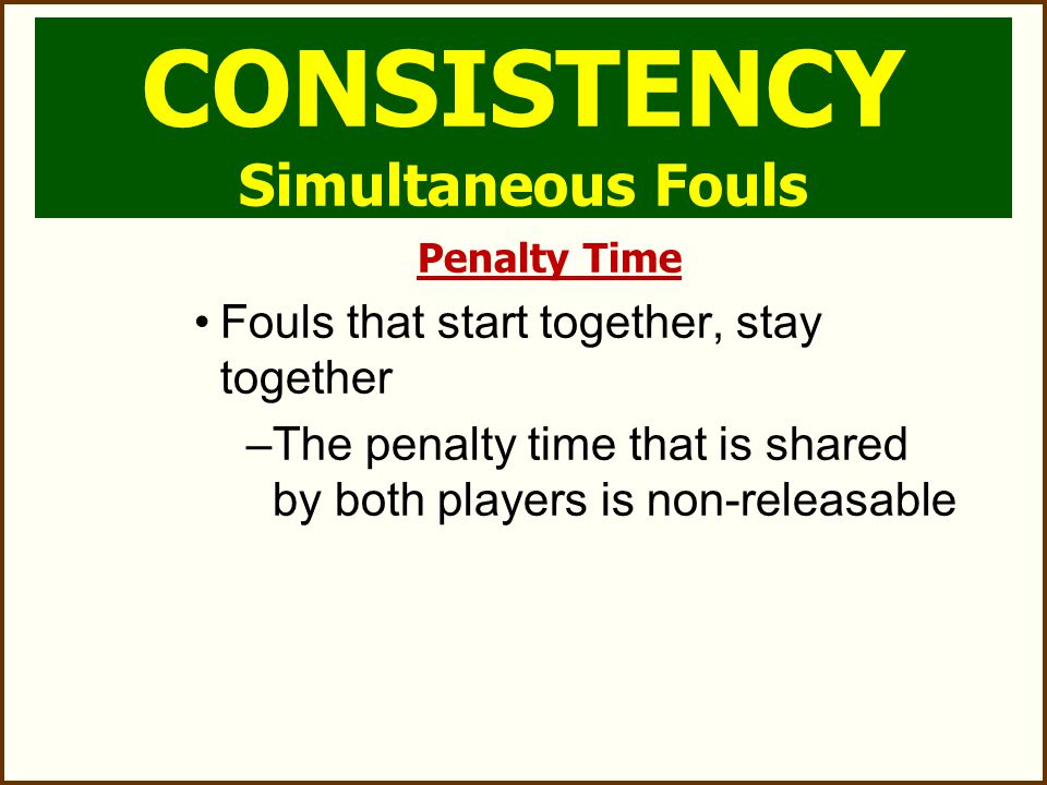 Possession Team with less penalty time gets the ball If penalty time is equal, team in possession (or entitled) keeps the ball If penalty time is equal and no possession, AP If team are equal strength, there is no free clear CONSISTENCY Simultaneous Fouls