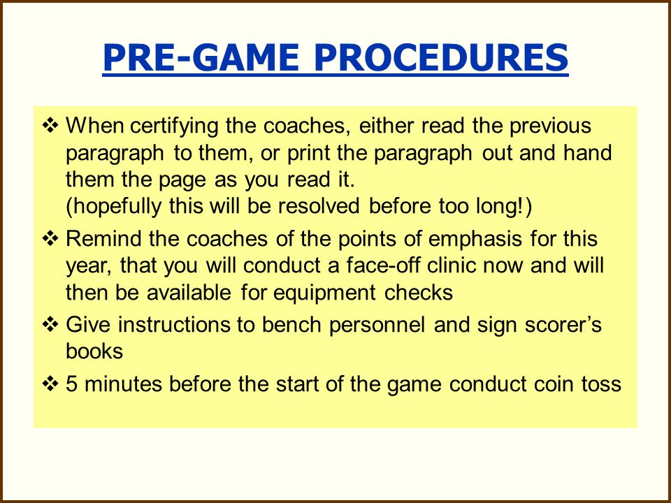 PRE-GAME PROCEDURES  When possible meet your partner in the parking lot a half-hour prior to game  Walk on the field 20 minutes before game time  Referee introduces crew to the head-coaches and asks for captains, in-home and certifies the coaches: Coach, are you aware that the Cascade Model R and Warrior Regulator helmet models do not meet the NOCSAE standard for lacrosse at this time and they are not legal for play.