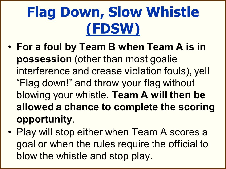 Flag Down, Slow Whistle (FDSW) For a foul by Team B when Team A is in possession (other than most goalie interference and crease violation fouls), yell Flag down! and throw your flag without blowing your whistle.